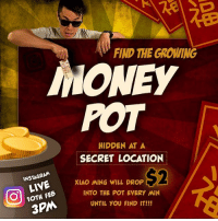 Anaconda, Instagram, and Memes: FIND THE GROWING  NONEY  POT  HIDDEN AT A  SECRET LOCATION  S2  INSTAGRAM  LIVE XIAO MING WILL DROP  1OTH FEB  INTO THE POT EVERY MIN  UNTIL YOU FIND IT!!! Gong xi fa cai! Are you ready to find Xiao Ming and the money pot tomorrow? -------------------------- The first person to find it will have a chance to get an additional $100 on top of the pot money if he or she chooses to wait for another 10min. But if another contestant shows up during the 10min period, then all the money in the pot will go to the 2nd person! -------------------------- Camera will zoom out slowly over time to reveal the location. So keep your eyes peeled 🍊 on our Instagram live video that starts at 3pm. See you tomorrow! -------------------------- P.S. Hint: location is very accessible via public transport