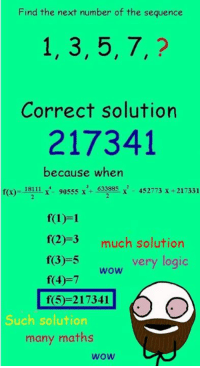 Find the next number of the sequence  1, 3, 5, 7,?  Correct solution  217341  because when  f(2)-3 much solution  f(3)=5  f(4)-7  f(5)-217341  very logic  wow  Such solution  many maths  wow