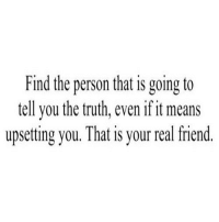 Http, Truth, and Net: Find the person that is going to  tell you the truth, even if it means  upsetting you. That is your real friend. http://iglovequotes.net/
