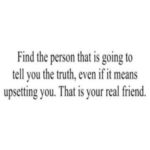Truth, Net, and Friend: Find the person that is going to  tell you the truth, even if it means  upsetting you. That is your real friend. https://iglovequotes.net/