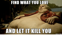 Love, Imgur, and You: FIND WHAT YOU LOVE  AND LET IT KILL YOU  made on imgur find what you love