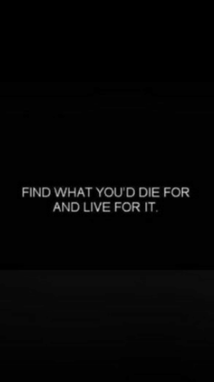Live For: FIND WHAT YOU'D DIE FOR  AND LIVE FOR IT