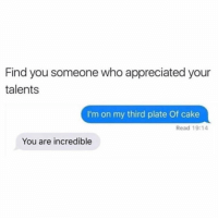 Zero, Cake, and Girl Memes: Find you someone who appreciated your  talents  I'm on my third plate Of cake  Read 19:14  You are incredible @zero_fucksgirl appreciates my talents