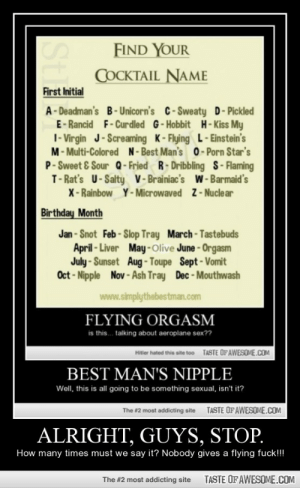 Alright, Guys, Stop.http://omg-humor.tumblr.com: FIND YOUR  COCKTAIL NAME  First Initial  A-Deadman's B-Unicorn's C-Sweaty D-Pickled  E-Rancid F-Curdled G-Hobbit H-Kiss My  I- Virgin J-Screaming K-Flying L- Einstein's  M- Multi-Colored N-Best Man's 0- Porn Star's  P- Sweet & Sour Q-Fried R-Dribbling S-Flaming  T- Rat's U-Salty V-Brainiac's W - Barmaid's  X-Rainbow Y-Microwaved Z-Nucle ar  Birthday Month  Jan - Snot Feb-Slop Tray March-Tastebuds  April - Liver May-Olive June-Orgasm  July -Sunset Aug-Toupe Sept-Vomit  Oct - Nipple Nov - Ash Tray Dec - Mouthwash  www.simplythebestman.com  FLYING ORGASM  is this. talking about aeroplane sex??  TASTE OF AWESOME.COM  Hitler hated this site too  BEST MAN'S NIPPLE  Well, this is all going to be something sexual, isn't it?  The #2 most addicting site  TASTE OFAWESOME.COM  ALRIGHT, GUYS, STOP.  How many times must we say it? Nobody gives a flying fuck!  TASTE OF AWESOME.COM  The #2 most addicting site  St Alright, Guys, Stop.http://omg-humor.tumblr.com