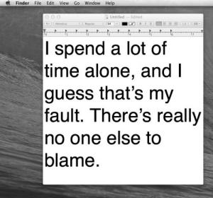 Being Alone, Guess, and Help: Finder File Edit View Go Window Help  Untitled Edited  I spend a lot of  time alone, and l  guess that's my  fault. There's really  no one else to  blame