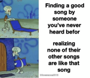 Good, Songs, and Never: Finding a good  song by  someone  you've never  heard befor  realizing  none of their  other songs  are like that  song