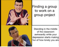 Work, Classroom, and Depression: Finding a group  to work on a  group project  Standing in the middle  of the classroom  awkwardly while your  depression starts making  fun of how lonely you are Who else?