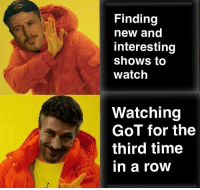 Memes, Time, and Watch: Finding  new and  interesting  shows to  watch  Watching  GoT for the  third time  in a roOW https://t.co/pYj3JBEY3r