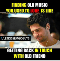 Friends, Memes, and Touche: FINDING  OLD MUSIC  YOU USED TO  IS LIKE  f VLETDISSEMGOGUYS  GETTING BACK  IN TOUCH  WITH OLD FRIEND