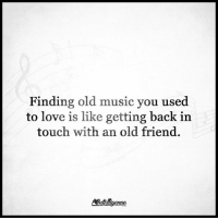 Love, Memes, and Music: Finding old music you used  to love is like getting back in  touch with an old friend.  Nnteligenee Sapiosexuals Intelligence IntelligenceIsSexy