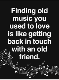 Friends, Love, and Memes: Finding old  music you  used to love  is like getting  back in touch  with an old  friend.