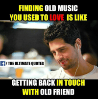 Memes, Music, and Touche: FINDING  OLD MUSIC  YOU USED TO  LOVE IS LIKE  THE ULTIMATE QUOTES  GETTING BACK  IN TOUCH  WITH OLD FRIEND