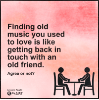 Memes, 🤖, and Old Friends: Finding old  music you used  to love like  getting back in  touch with an  old friend.  Agree or not?  Lessons Taught  By LIFE <3 Lessons Taught By Life