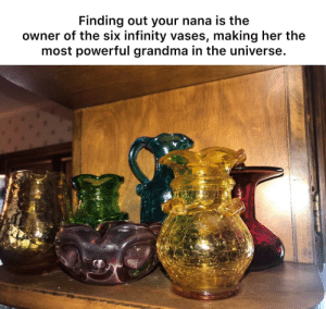 Grandma, Infinity, and Powerful: Finding out your nana is the  owner of the six infinity vases, making her the  most powerful grandma in the universe. She's too sweet to snap.