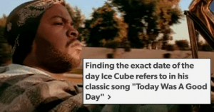 "memehumor:  Genius Tumblr User Finds Out Exactly Which 'Good Day' Ice Cube Was Rapping About: Finding the exact date of the  day Ice Cube refers to in his  classic song ""Today Was A Good  Day"" > memehumor:  Genius Tumblr User Finds Out Exactly Which 'Good Day' Ice Cube Was Rapping About"