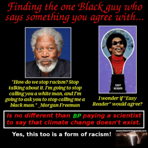 """Should We Stop Talking About Racism? - The Whirling WindThe Whirling ...: Finding the one Black guy who  says something you agree with...  """"How do we stop racism? Stop  talking about it. I'm goingto stop  callingyou a white man, andIm  EASY  READER  going to askyou to stop calling me a Iwonder if """"Eas)y  blackman.""""_Morgan Freeman Reader"""" would agree?  s no different than BP paying a scientist  to say that climate change doesn't exist.  www.thewhirlingwind.com  Yes, this too is a form of racism! Should We Stop Talking About Racism? - The Whirling WindThe Whirling ..."""