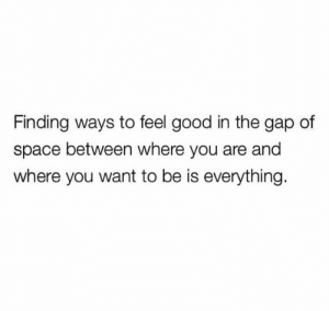 The Gap: Finding ways to feel good in the gap of  space between where you are and  where you want to be is everything.