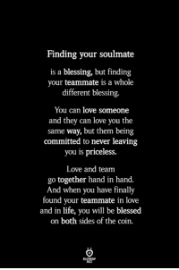 Blessed, Life, and Love: Finding your soulmate  is a blessing, but finding  your teammate is a whole  different blessing.  You can love someone  and they can love you the  same way, but them being  committed to never leaving  you is priceless.  Love and team  go together hand in hand.  And when you have finally  found your teammate in love  and in life, you will be blessed  on both sides of the coin.  BLES