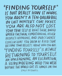 "True, World, and How: ""FINDING YOURSELF  IS NOT REALLY HOW IT WORkS  YOu AREN'T A TEN-DOLLAR BILL  IN LAST WINTER'S COAT POCKET  YOu ARE ALSO NOT LOS T  YOUR TRUE SELF If RIGHT THERE, BURIED  UNDER CULTURAL CONDITIONING, OTHER  PEDPLES OPINIONS, AND INACCURATE  CONCLUSIONS YOu DREW AS A KID THAT  BECAME YDUR BELIEFS ABOUT WHo You ARE.  ""FINDING YOURSELF"" IS ACTUALLY  RETURNING TO YOURSELE  AN UNLEARNING, AN EXCAVATION  A REMEMBERING WHO You WERE  BEFORE THE WORLD GOT ITS HANDS ON Tou  EMILY MCDOWELL"