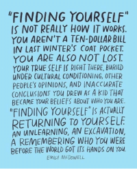 "True, Lost, and World: ""FINDING YOURSELF""  IS NOT REALLY HOW IT WORks.  YOU AREN'T A TEN-DOLLAR BILL  IN LAST WINTER'S COAT POCKET.  YOu ARE ALSO NOT LOST  YOUR TRUE SELF IS RIGHT THERE, BURIED  UNDER CULTURAL CONDITIONING, OTHER  PEOPLE'S OPINIONS, AND INACCURATE  CONCLUSIONS YOU DREW AS A KID THAT  BECAME YOUR BELIEFS ABOuT WHo YOU ARE  ""FINDING YOURSELF IS ACTUALLY  RETURNING TO YOURSELE  AN UNLEARNING, AN EXCAVATION,  A REMEMBERING WHO You WERE  BEFORE THE WORLD GOT ITS HANDS ON Tou  EMILY MCDOWELL"