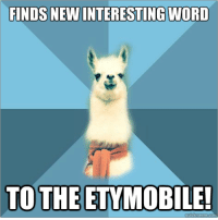 "Meme, Blue, and Text: FINDS NEW INTERESTING WORLD  TO THE ETYMOBILE! <p><strong>I think this one is Austronesian!</strong></p> <p>[Picture: Background: 8-piece pie-style color split with alternating shades of blue. Foreground: Linguist Llama meme, a white llama facing forward, wearing a red scarf. Top text: "" Finds new interesting word"" Bottom text: ""To the etymobile!""]</p>"