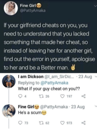 Tumblr, Blog, and Girl: Fine Girl  @PattyAmaka  If your girlfriend cheats on you, you  need to understand that you lacked  something that made her cheat, so  instead of leaving her for another girl,  find out the error in yourself, apologise  to her and be a Better man.  I am Dickson @l_am_SirDic... 23 Aug  Replying to @PattyAmaka  What if your guy cheat on you??  4  t 26 1970  Fine Girl@PattyAmaka 23 Aug  He's a scume  973 t 62 973 memehumor:  Not just horrible but stupid as well
