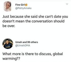 Global Warming, Memes, and Date: Fine Girl  @PattyAmaka  Just because she said she can't date you  doesn't mean the conversation should  be over.  Umeh and 99 others  @UmehOMA  What more is there to discuss, global  warming??