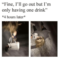 """Funny, One, and Fine: """"Fine, I'll go out but I'm  only having one drink""""  #4 hours later"""""""