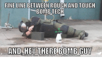 Memes, Rough, and Tough: FINELINEBETWEEN ROUGH AND TOUGH  BOMB TECH  AND HEY THERE BOMB GUY  LOAD MEME GENERATOR FROM HIP IMERMECRUNCH.COM