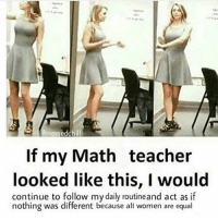 Respect wamen: finessedchill  If my Math teacher  looked like this, I would  continue to follow mydaily routineand act as if  nothing was different because all women are equal Respect wamen