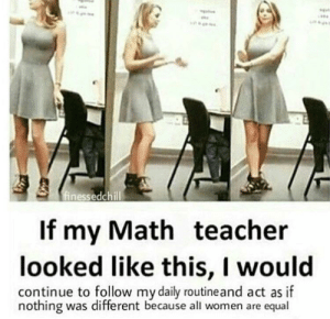 Teacher, Math, and Women: finessedchill  If my Math teacher  looked like this, I would  continue to follow my daily routineand act as if  nothing was different because all women are equal 🅱️espect