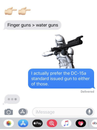 finger guns: Finger guns > water guns  I actually prefer the DC-15a  standard issued gun to either  of those.  Delivered  iMessage  á Pay  eb