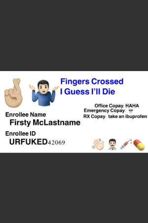 My new health insurance card came in: Fingers Crossed  I Guess I'll Die  Office Copay: HAHA  Emergency Copay:  RX Copay: take an  Enrollee Name  ibuprofen  Firsty McLastname  Enrollee ID  URFUKED42069 My new health insurance card came in