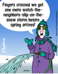 Fingers crossed we get one more watch-the-neighbors-slip-on-the-snow storm before spring arrives!: Fingers crossed we get  one more watch-the-  neighbors-slip-on-the-  snow storm before  spring arrives! Fingers crossed we get one more watch-the-neighbors-slip-on-the-snow storm before spring arrives!
