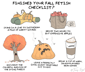 finished your fall fetish checklist? [OC]: FINISHED YOUR FALL FETISH  CHECKLIST?  FUJI  APPLES  $y0/L  STAND IN A LINE TO INSTAGRAM  A PILE OF WARTY GOURDS  DRIVE TWO HOURS TO  BUY EXPENSIVE APPLES  DRINK A CUP OF WARM,  LEAVE A PERFECTLY  GOOD, GIANT VEGETABLE  OUT TO ROT  SQUASH-FLAVORED  BEAN WATER  DOCUMENT THE  COLORFUL ANGUISH OF  THE DYING FOREST  Tomy Say finished your fall fetish checklist? [OC]