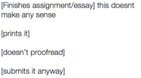 Make, Assignment, and This: Finishes assignment/essay] this doesnt  make any sense  [prints it  doesn't proofread  Submits it anywayl Me