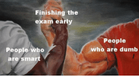 Who, Nailed It, and People: Finishing the  exam early  People  People who  who are dum  are smar I nailed it