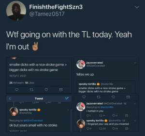 Im out!: FinishtheFightSzn3  @Tamez0517  Wtf going on with the TL today. Yeah  I'm out  jayzoverrated  @KDotoverated  smaller dicks with a nice stroke game >  bigger dicks with no stroke game  10/10/17, 20:21  fellas we up  25 Retweets 19 Likes  spooky tortilla ● @xotortilla  smaller dicks with a nice stroke game >  bigger dicks with no stroke game  Tweet  jayzoverrated @KDotOverated d  Replying to @xotortilla  i nutted in you  spooky tortilla  @xotortilla  tam 27  Replying to @KDotOverated  spooky tortilla  @xotortilla: 1d  i fingered your ass and you moaned  ok but yours small with no stroke Im out!