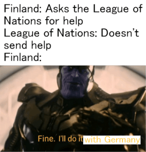 Germany, Help, and History: Finland: Asks the League of  Nations for help  League of Nations: Doesn't  send help  Finland:  Fine. I'll do itwith Germany FINLANDIA FINLANDIA