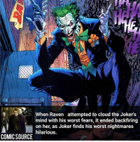 The only man that can laugh at his own fears _____________________________________________________ - - - - - - - RedHood DeathStroke DickGrayson Aquaman Batman Nightwing Flash Robin Superman MartianManhunter Joker GreenLantern WonderWoman Deadshot GreenArrow JusticeLeague BvS SuicideSquad DawnofJustice BenAffleck Cyborg DCComics DC DCRebirth Rebirth ComicFacts Comcis Facts Like4Like Like: FINN  When Raven attempted to cloud the Jokers  mind with his worst fears, it ended backfiring  on her, as Joker finds his worst nightmares  hilarious.  COMIC SOURCE The only man that can laugh at his own fears _____________________________________________________ - - - - - - - RedHood DeathStroke DickGrayson Aquaman Batman Nightwing Flash Robin Superman MartianManhunter Joker GreenLantern WonderWoman Deadshot GreenArrow JusticeLeague BvS SuicideSquad DawnofJustice BenAffleck Cyborg DCComics DC DCRebirth Rebirth ComicFacts Comcis Facts Like4Like Like