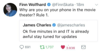 reddieloversclub:  myotpisgay:  ishinomori:  themysteryoftheunknownuniverse:  bevvie-marsh: Finn Wolfhard dragging James Charles on twitter IT was amazing James Charles is just mad that he didn't get cast as Pennywise   extra extra read all about it james charles owned by a child so fucking hard he has to counter it with the literal apocalypse   I love that the IT kids are dragging him   WYATT DAAAAAAAAAAAMN : Finn Wolfhard@FinnSkata 18m  Why are you on your phone in the movie  theater? Rule 1.  James Charles @jamescharles  Ok five minutes in and IT is already  awful stay tuned for updates  0691 п1737 3936 a reddieloversclub:  myotpisgay:  ishinomori:  themysteryoftheunknownuniverse:  bevvie-marsh: Finn Wolfhard dragging James Charles on twitter IT was amazing James Charles is just mad that he didn't get cast as Pennywise   extra extra read all about it james charles owned by a child so fucking hard he has to counter it with the literal apocalypse   I love that the IT kids are dragging him   WYATT DAAAAAAAAAAAMN