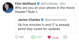 ishinomori: themysteryoftheunknownuniverse:  bevvie-marsh: Finn Wolfhard dragging James Charles on twitter IT was amazing James Charles is just mad that he didn't get cast as Pennywise  extra extra read all about it james charles owned by a child so fucking hard he has to counter it with the literal apocalypse   Ok but when I saw it the lady next to me was texting through the whole movie. Please just dont fucking do it its so annoying : Finn Wolfhard@FinnSkata 18m  Why are you on your phone in the movie  theater? Rule 1.  James Charles @jamescharles  Ok five minutes in and IT is already  awful stay tuned for updates  0691 п1737 3936 a ishinomori: themysteryoftheunknownuniverse:  bevvie-marsh: Finn Wolfhard dragging James Charles on twitter IT was amazing James Charles is just mad that he didn't get cast as Pennywise  extra extra read all about it james charles owned by a child so fucking hard he has to counter it with the literal apocalypse   Ok but when I saw it the lady next to me was texting through the whole movie. Please just dont fucking do it its so annoying