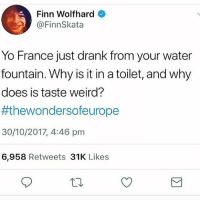 water fountain: Finn Wolfhard  @FinnSkata  Yo France just drank from your water  fountain. Why is it in a toilet, and why  does is taste weird?  #thewondersoreurope  30/10/2017, 4:46 pm  6,958 Retweets 31K Likes