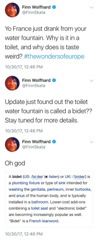 "Finn, God, and Target: Finn Wolfhard  @FinnSkata  Yo France just drank from your  water fountain. Why is it in a  toilet, and why does is taste  weird? #thewondersoeurope  10/30/17, 12:46 PM   Finn Wolfhard  @FinnSkata  Update just found out the toilet  water fountain is called a bidet??  Stay tuned for more details.  10/30/17, 12:48 PM   Finn Wolfhard  @FinnSkata  Oh god  A bidet (US: /br der/ ( listen) or UK: /bi:der) is  a plumbing fixture or type of sink intended for  washing the genitalia, perineum, inner buttocks,  and anus of the human body, and is typically  installed in a bathroom. Lower-cost add-ons  combining a toilet seat and ""electronic bidet""  are becoming increasingly popular as well  ""Bidet"" is a French loanword.  10/30/17, 12:49 PM <p><a href=""https://izzy-almighty.tumblr.com/post/166954639207/a-thrilling-saga"" class=""tumblr_blog"" target=""_blank"">izzy-almighty</a>:</p> <blockquote><p>a thrilling saga</p></blockquote>"