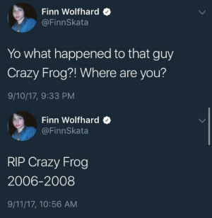 9/11, Crazy, and Finn: Finn Wolfhard  @FinnSkata  Yo what happened to that guy  Crazy Frog?! Where are you?  9/10/17, 9:33 PM   Finn Wolfhard  @FinnSkata  RIP Crazy Frog  2006-2008  9/11/17, 10:56 AM