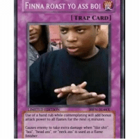 """Boi @wasted.memesv2 - - - - - funny ctfu Dankmemes rip hilarious savage savagelife savageaf savageasf instadaily instacomedy ayylmao ayyy lmao blacklivesmatter rofl roflmao DeadAf dead dankmeme lol nochill fuckingsavage fnaf depressed depression kek topkek: FINNA ROAST Yo Ass Bol  [TRAP CARD]  LIMITED EDITION  Use of a hand rub while contemplating will add bonus  attack power to all flames for the next 15 minutes.  Causes enemy to take extra damage when like shit  """"boi head ass or neck ass is used as a flame  finisher. Boi @wasted.memesv2 - - - - - funny ctfu Dankmemes rip hilarious savage savagelife savageaf savageasf instadaily instacomedy ayylmao ayyy lmao blacklivesmatter rofl roflmao DeadAf dead dankmeme lol nochill fuckingsavage fnaf depressed depression kek topkek"""