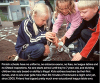 Memes, 🤖, and League: Finnish schools have no uniforms, no entrance exams, no fees, no league tables and  no Ofsted inspections. No one starts school until they re 7yearsold, and dividing  children into sets based on ability isillegal. Kids address teachers by their first  names, and no one ever gets more than 30 minutes of homework a night. And yet,  since 2000, Finland has topped pretty much ever educational league table ever.