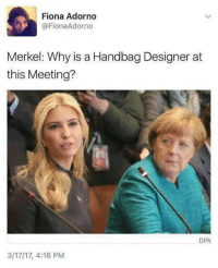 Merkel, Why, and Adorno: Fiona Adorno  @Fiona Adorno  Merkel: Why is a Handbag Designer at  this Meeting?  DPA  3/17/17, 4:16 PM