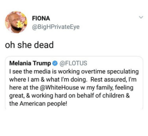 Aunt Viv, Children, and Dank: FIONA  @BigHPrivateEye  oh she dead  Melania Trump @FLOTUS  I see the media is working overtime speculating  where I am & what l'm doing. Rest assured, l'm  here at the @WhiteHouse w my family, feeling  great, & working hard on behalf of children &  the American people! Fresh Prince Aunt Viv Switch by themindmd FOLLOW HERE 4 MORE MEMES.