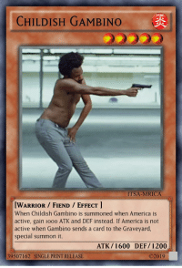 America, Childish Gambino, and Fire: FIRE  CHILDISH GAMBINO  ITSA-MRICA  WARRIOR / FIEND EFFECT]  When Childish Gambino is summoned when America is  active, gain 1ooo ATK and DEF instead. If America is not  active when Gambino sends a card to the Graveyard  special summon it.  ATK 1600 DEF/1200  39507162  SINGLE PRINT RELEASE  ©201 9